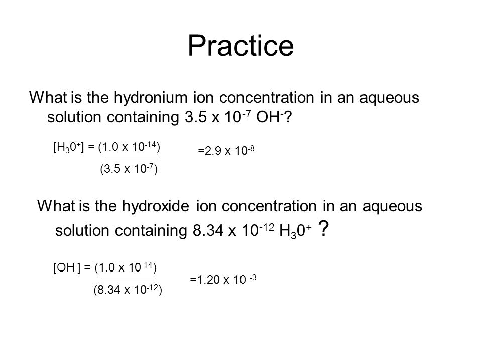Practice What is the hydronium ion concentration in an aqueous solution containing 3.5 x 10-7 OH- [H30+] = (1.0 x 10-14)